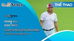 GNNV: Golfer Nguyễn Văn Bằng: Golf Là Một Cuộc Phiêu Lưu